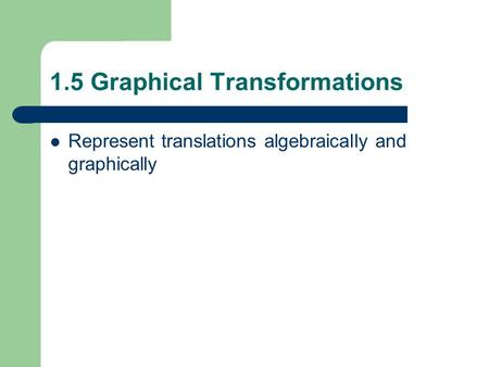 1.5 Graphical Transformations Represent translations algebraically and graphically.