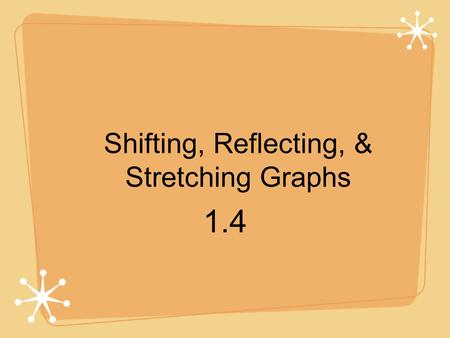 Shifting, Reflecting, & Stretching Graphs 1.4. Six Most Commonly Used Functions in Algebra Constant f(x) = c Identity f(x) = x Absolute Value f(x) = |x|