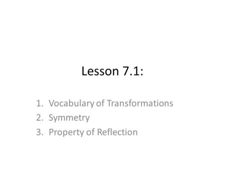 Lesson 7.1: 1.Vocabulary of Transformations 2.Symmetry 3.Property of Reflection.