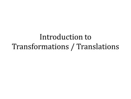 Introduction to Transformations / Translations. By the end of this lesson, you will know… Transformations in general: A transformation is a change in.