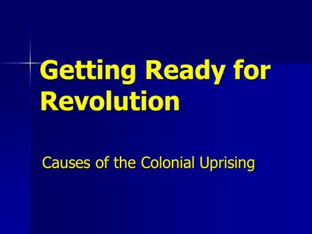 Getting Ready for Revolution Causes of the Colonial Uprising.