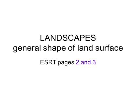 LANDSCAPES general shape of land surface ESRT pages 2 and 3.