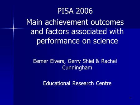 1 PISA 2006 Main achievement outcomes and factors associated with performance on science Eemer Eivers, Gerry Shiel & Rachel Cunningham Educational Research.