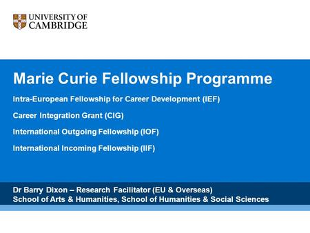 Marie Curie Fellowship Programme Intra-European Fellowship for Career Development (IEF) Career Integration Grant (CIG) International Outgoing Fellowship.