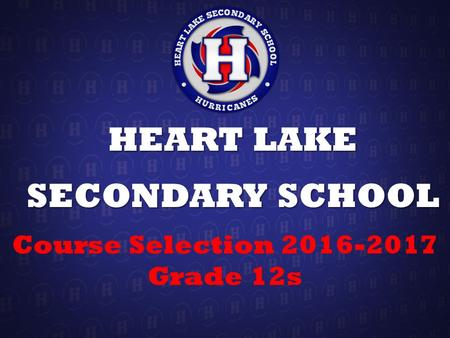 HEART LAKE SECONDARY SCHOOL Course Selection 2016-2017 Grade 12s.