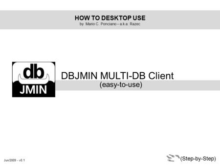 HOW TO DESKTOP USE by Mario C. Ponciano – a.k.a: Razec DBJMIN MULTI-DB Client (easy-to-use) (Step-by-Step) Jun/2009 - v0.1.
