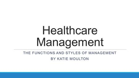 Healthcare Management THE FUNCTIONS AND STYLES OF MANAGEMENT BY KATIE MOULTON.