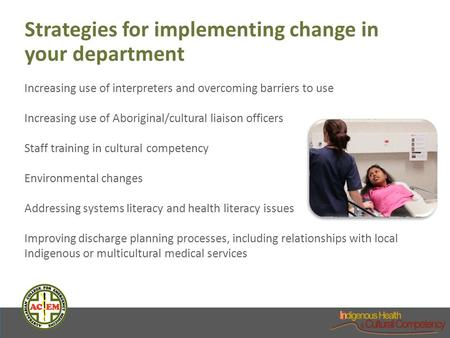 Strategies for implementing change in your department Increasing use of interpreters and overcoming barriers to use Increasing use of Aboriginal/cultural.