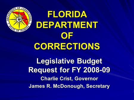 FLORIDA DEPARTMENT OF CORRECTIONS Legislative Budget Request for FY 2008-09 Charlie Crist, Governor James R. McDonough, Secretary.
