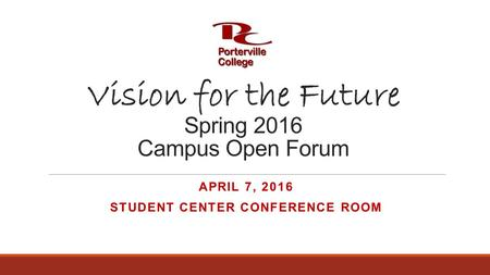 Vision for the Future Spring 2016 Campus Open Forum APRIL 7, 2016 STUDENT CENTER CONFERENCE ROOM.