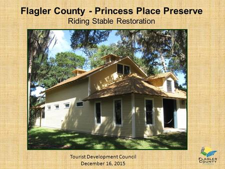 Flagler County - Princess Place Preserve Riding Stable Restoration Tourist Development Council December 16, 2015.