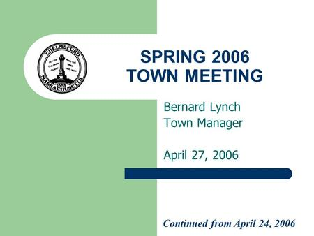 SPRING 2006 TOWN MEETING Bernard Lynch Town Manager April 27, 2006 Continued from April 24, 2006.