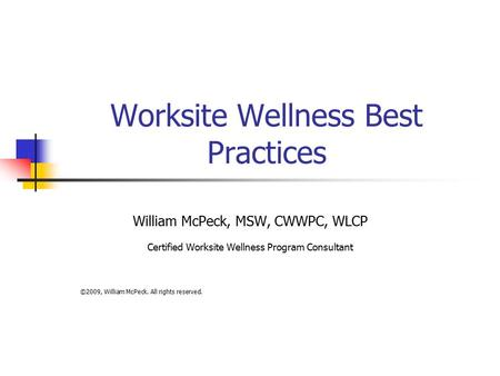 Worksite Wellness Best Practices William McPeck, MSW, CWWPC, WLCP Certified Worksite Wellness Program Consultant ©2009, William McPeck. All rights reserved.