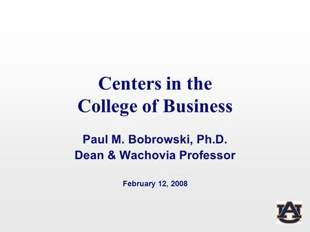 Centers in the College of Business Paul M. Bobrowski, Ph.D. Dean & Wachovia Professor February 12, 2008.