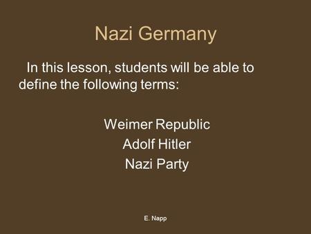 E. Napp Nazi Germany In this lesson, students will be able to define the following terms: Weimer Republic Adolf Hitler Nazi Party.