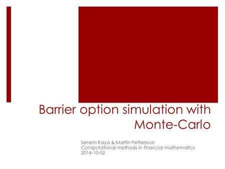 Barrier option simulation with Monte-Carlo Senem Kaya & Martin Pettersson Computational methods in financial mathematics 2014-10-02.