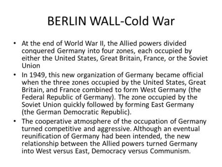 BERLIN WALL-Cold War At the end of World War II, the Allied powers divided conquered Germany into four zones, each occupied by either the United States,