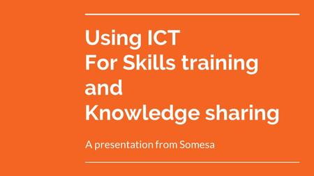 Using ICT For Skills training and Knowledge sharing A presentation from Somesa.