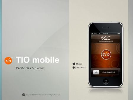 Copyright © 2010 TIO Networks Corp. All Rights Reserved TIO mobile Pacific Gas & Electric.