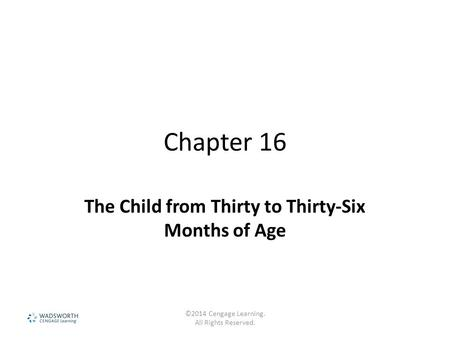 Chapter 16 The Child from Thirty to Thirty-Six Months of Age ©2014 Cengage Learning. All Rights Reserved.