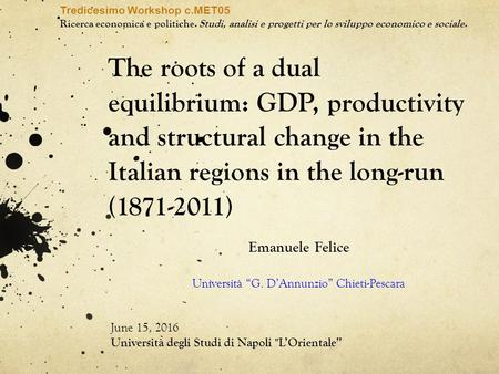 The roots of a dual equilibrium: GDP, productivity and structural change in the Italian regions in the long-run (1871-2011) Emanuele Felice Università.