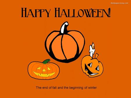 The end of fall and the beginning of winter. Origin of name The word Halloween is first attested in the 16th century and represents a Scottish variant.