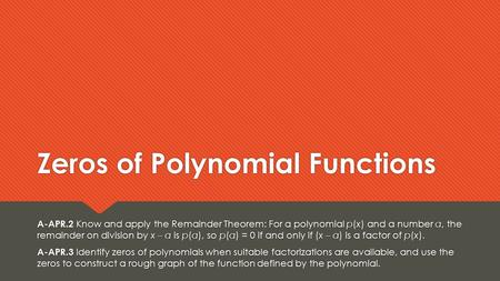 Zeros of Polynomial Functions A-APR.2 Know and apply the Remainder Theorem: For a polynomial p(x) and a number a, the remainder on division by x – a is.