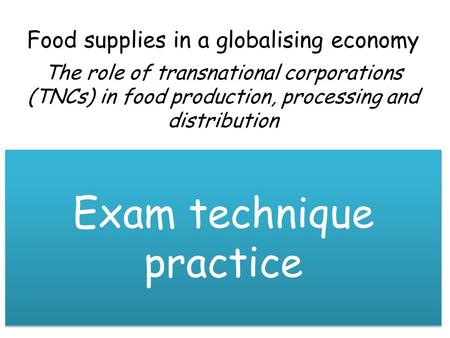 Food supplies in a globalising economy The role of transnational corporations (TNCs) in food production, processing and distribution Exam technique practice.