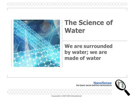 Copyright © 2005 SRI International The Science of Water We are surrounded by water; we are made of water.