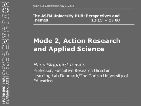 ASEM LLL Conference May 2, 2005 The ASEM University HUB: Perspectives and Themes 13 15 – 15 00 Mode 2, Action Research and Applied Science Hans Siggaard.