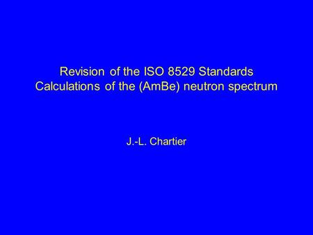 Revision of the ISO 8529 Standards Calculations of the (AmBe) neutron spectrum J.-L. Chartier.