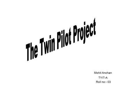 Mohit Anchan TYIT-A Roll no:- 03. What is Twin Pilot Project? A project implemented in the twin cities of Hyderabad & Secunderabad TWINS (Twin Cities.