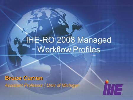 IHE-RO 2008 Managed Workflow Profiles Bruce Curran Assistant Professor / Univ of Michigan.