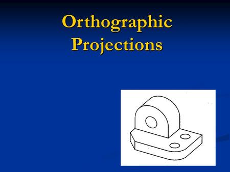 Orthographic Projections. Orthographic Projections are a collection of 2-D drawings that work together to give an accurate overall representation of an.