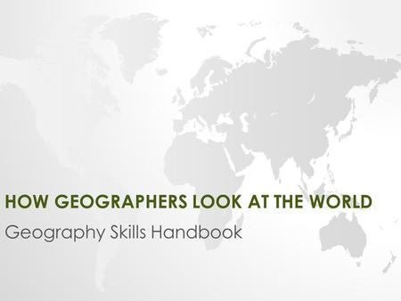 HOW GEOGRAPHERS LOOK AT THE WORLD Geography Skills Handbook.