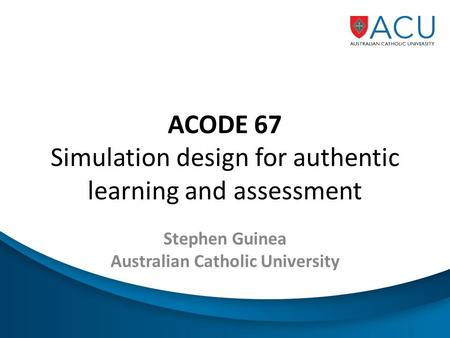 ACODE 67 Simulation design for authentic learning and assessment Stephen Guinea Australian Catholic University.