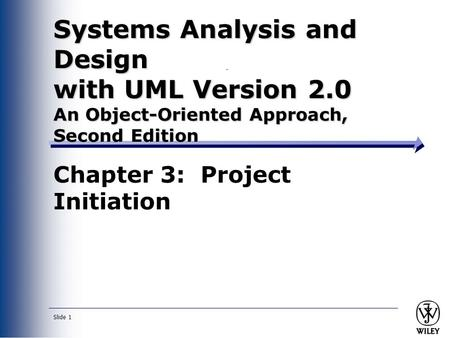 Slide 1 Systems Analysis and Design with UML Version 2.0 An Object-Oriented Approach, Second Edition Chapter 3: Project Initiation.