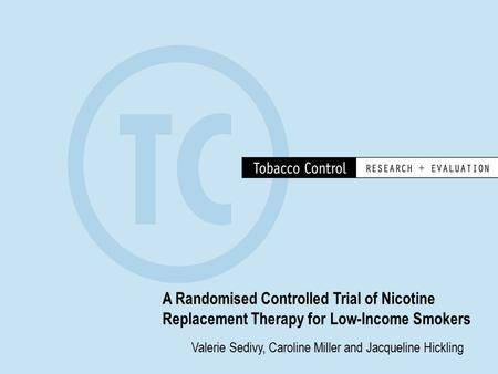 A Randomised Controlled Trial of Nicotine Replacement Therapy for Low-Income Smokers Valerie Sedivy, Caroline Miller and Jacqueline Hickling.