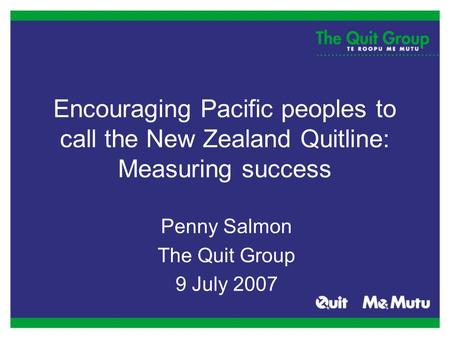 Encouraging Pacific peoples to call the New Zealand Quitline: Measuring success Penny Salmon The Quit Group 9 July 2007.