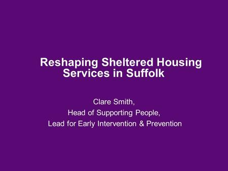 Reshaping Sheltered Housing Services in Suffolk Clare Smith, Head of Supporting People, Lead for Early Intervention & Prevention.