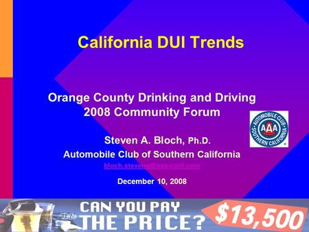 California DUI Trends Orange County Drinking and Driving 2008 Community Forum Steven A. Bloch, Ph.D. Automobile Club of Southern California