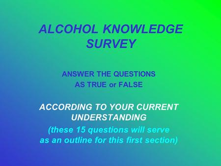 ALCOHOL KNOWLEDGE SURVEY ANSWER THE QUESTIONS AS TRUE or FALSE ACCORDING TO YOUR CURRENT UNDERSTANDING (these 15 questions will serve as an outline for.