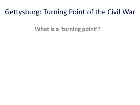 Gettysburg: Turning Point of the Civil War What is a 'turning point'?