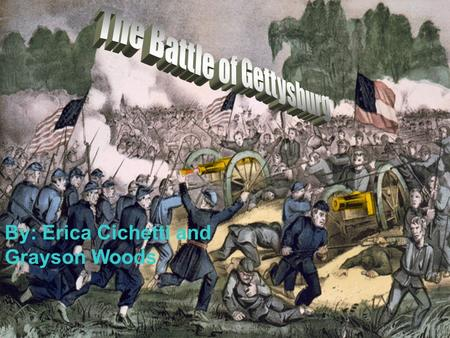 Battle of Gettysburg By: Erica Cichetti and Grayson Woods.