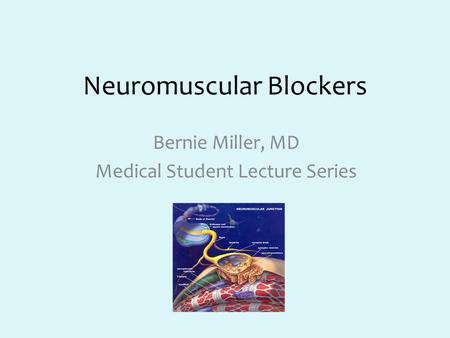 Neuromuscular Blockers Bernie Miller, MD Medical Student Lecture Series.