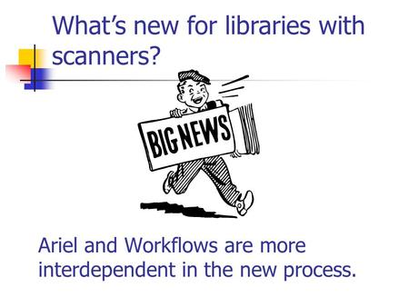 Ariel and Workflows are more interdependent in the new process. What's new for libraries with scanners?