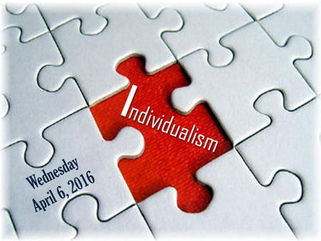 Wednesday April 6, 2016 I ndividualism. Learning Targets I can understand and discuss the concepts of 'Individualism' and 'Collectivism.' I can watch.