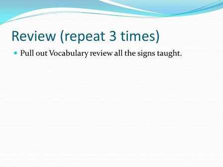 Review (repeat 3 times) Pull out Vocabulary review all the signs taught.