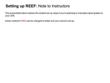 Setting up REEF: Note to Instructors This presentation deck outlines the student set up steps if you're planning to manually export grades to your LMS.
