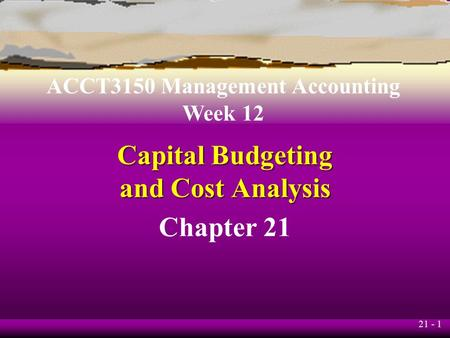 21 - 1 Capital Budgeting and Cost Analysis Chapter 21 ACCT3150 Management Accounting Week 12.